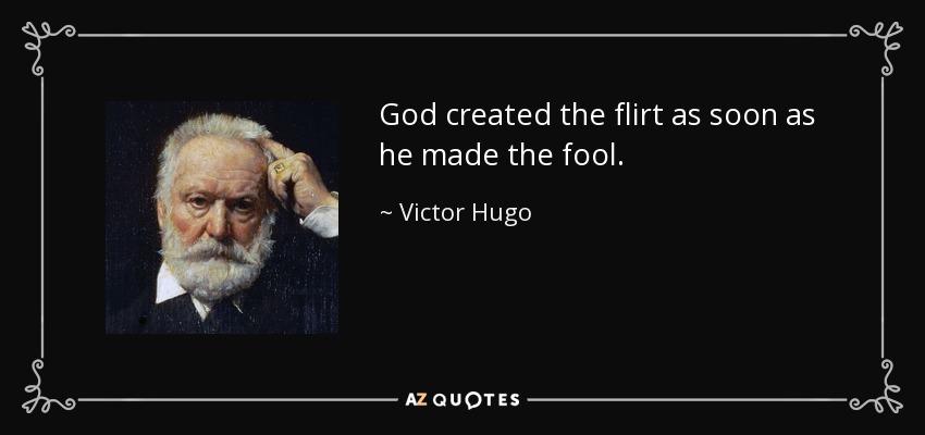 God created the flirt as soon as he made the fool. - Victor Hugo