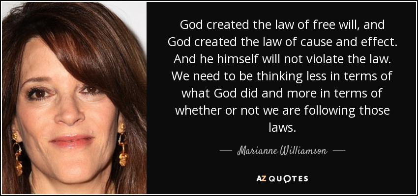 God created the law of free will, and God created the law of cause and effect. And he himself will not violate the law. We need to be thinking less in terms of what God did and more in terms of whether or not we are following those laws. - Marianne Williamson