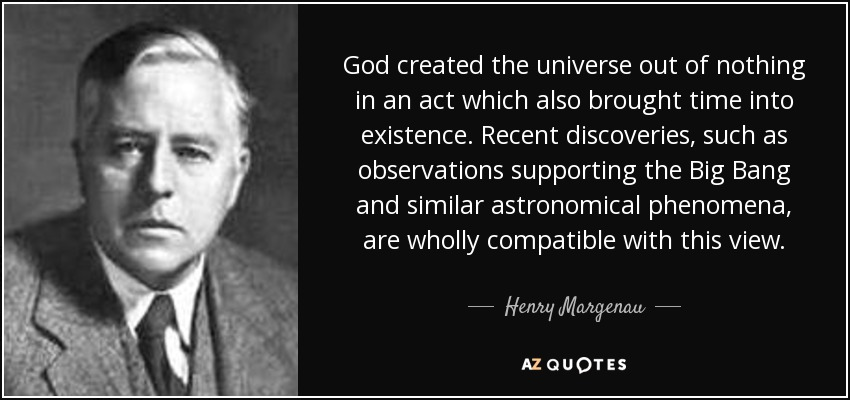 God created the universe out of nothing in an act which also brought time into existence. Recent discoveries, such as observations supporting the Big Bang and similar astronomical phenomena, are wholly compatible with this view. - Henry Margenau