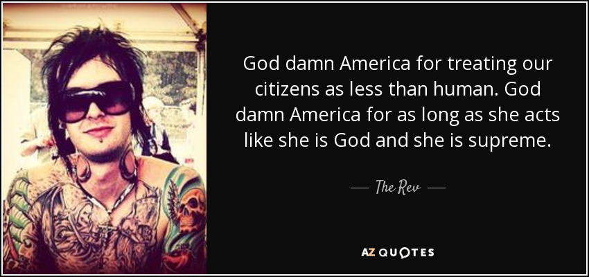 God damn America for treating our citizens as less than human. God damn America for as long as she acts like she is God and she is supreme. - The Rev