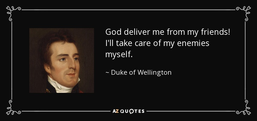 God deliver me from my friends! I'll take care of my enemies myself. - Duke of Wellington