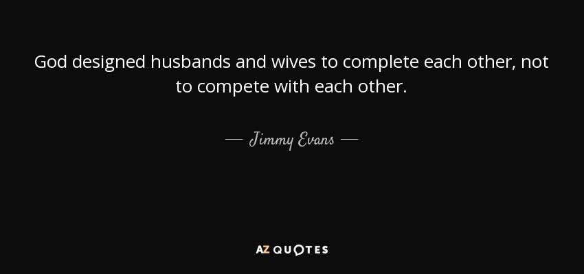 God designed husbands and wives to complete each other, not to compete with each other. - Jimmy Evans