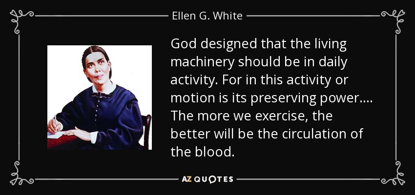 God designed that the living machinery should be in daily activity. For in this activity or motion is its preserving power.... The more we exercise, the better will be the circulation of the blood. - Ellen G. White