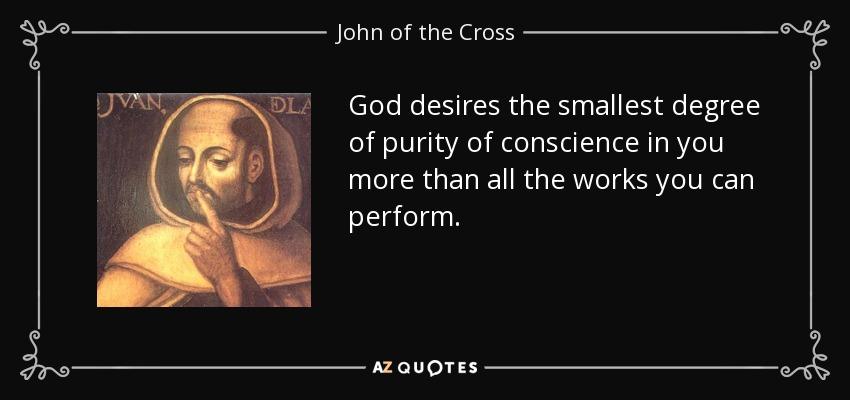 God desires the smallest degree of purity of conscience in you more than all the works you can perform. - John of the Cross