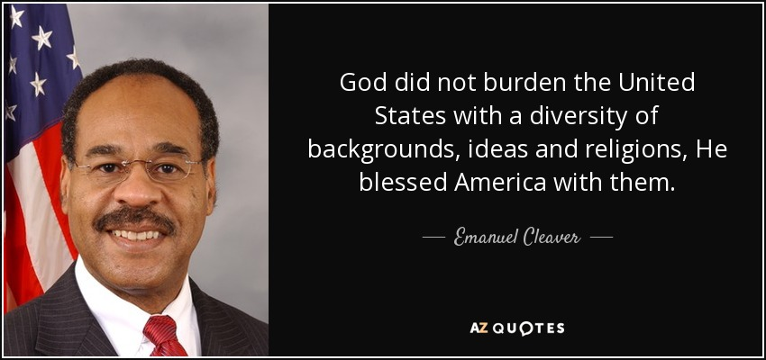 God did not burden the United States with a diversity of backgrounds, ideas and religions, He blessed America with them. - Emanuel Cleaver