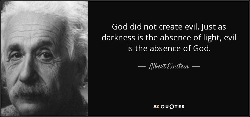 God did not create evil. Just as darkness is the absence of light, evil is the absence of God. - Albert Einstein