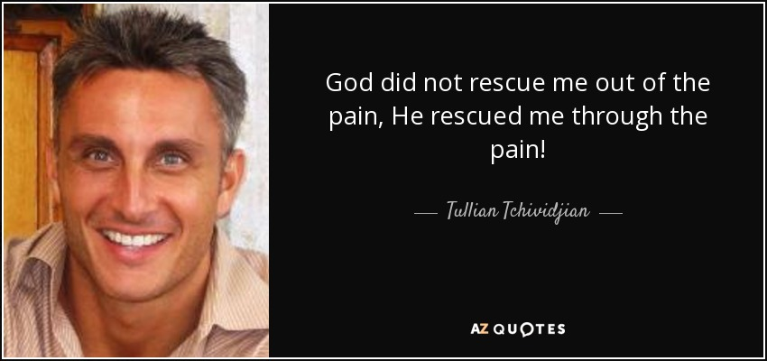 God did not rescue me out of the pain, He rescued me through the pain! - Tullian Tchividjian