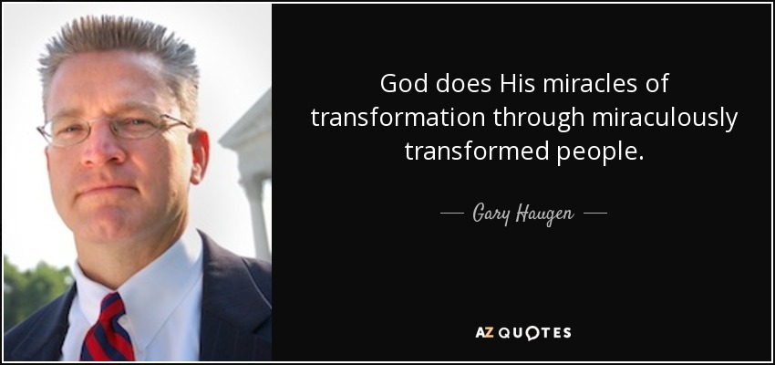 God does His miracles of transformation through miraculously transformed people. - Gary Haugen