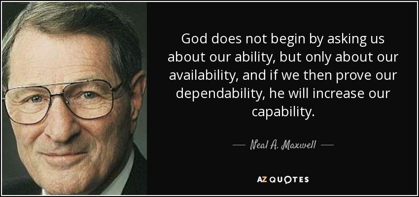 God does not begin by asking us about our ability, but only about our availability, and if we then prove our dependability, he will increase our capability. - Neal A. Maxwell