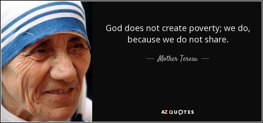 God does not create poverty; we do, because we do not share. - Mother Teresa