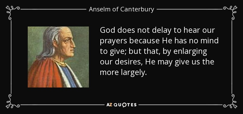 God does not delay to hear our prayers because He has no mind to give; but that, by enlarging our desires, He may give us the more largely. - Anselm of Canterbury