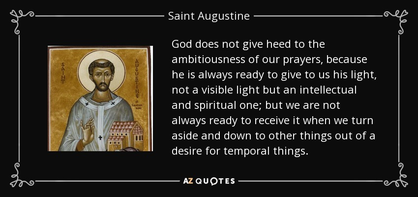 God does not give heed to the ambitiousness of our prayers, because he is always ready to give to us his light, not a visible light but an intellectual and spiritual one; but we are not always ready to receive it when we turn aside and down to other things out of a desire for temporal things. - Saint Augustine
