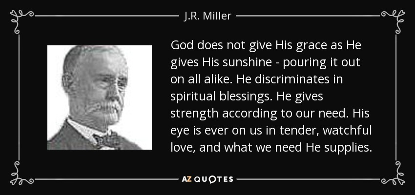 God does not give His grace as He gives His sunshine - pouring it out on all alike. He discriminates in spiritual blessings. He gives strength according to our need. His eye is ever on us in tender, watchful love, and what we need He supplies. - J.R. Miller