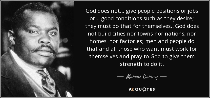 God does not... give people positions or jobs or... good conditions such as they desire; they must do that for themselves.. God does not build cities nor towns nor nations, nor homes, nor factories; men and people do that and all those who want must work for themselves and pray to God to give them strength to do it. - Marcus Garvey