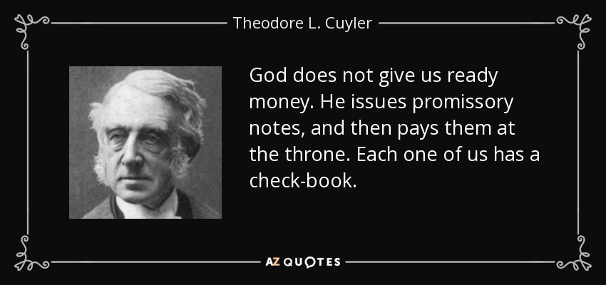 God does not give us ready money. He issues promissory notes, and then pays them at the throne. Each one of us has a check-book. - Theodore L. Cuyler