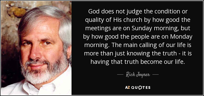 God does not judge the condition or quality of His church by how good the meetings are on Sunday morning, but by how good the people are on Monday morning. The main calling of our life is more than just knowing the truth - it is having that truth become our life. - Rick Joyner