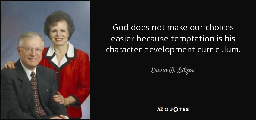God does not make our choices easier because temptation is his character development curriculum. - Erwin W. Lutzer