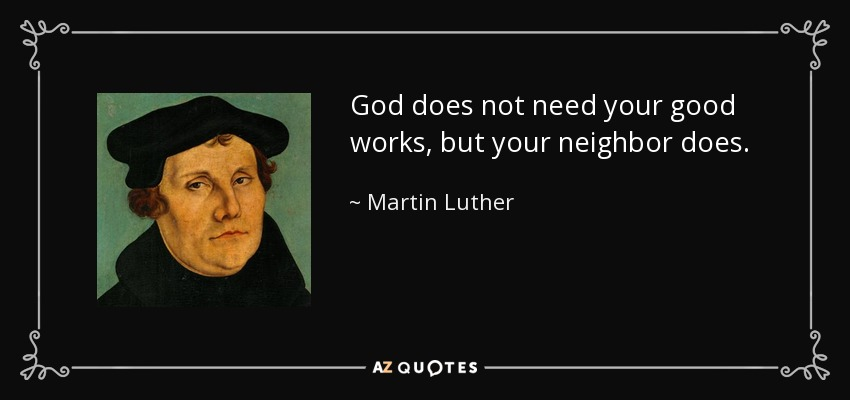 God does not need your good works, but your neighbor does. - Martin Luther