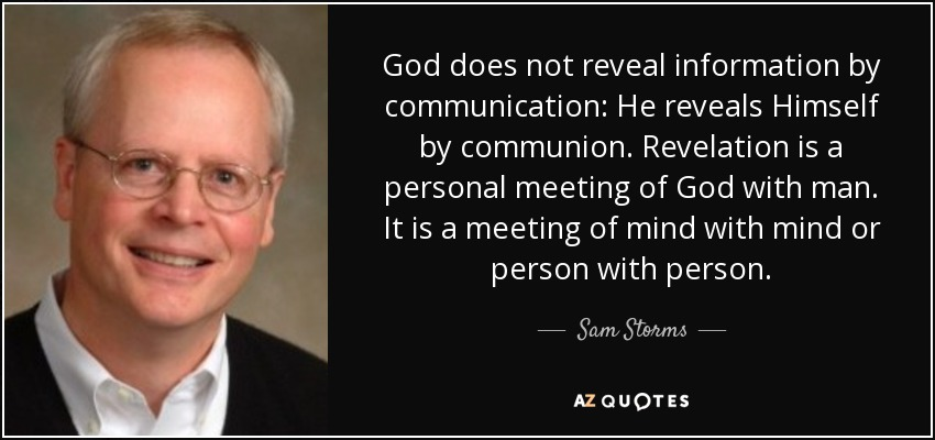 God does not reveal information by communication: He reveals Himself by communion. Revelation is a personal meeting of God with man. It is a meeting of mind with mind or person with person. - Sam Storms
