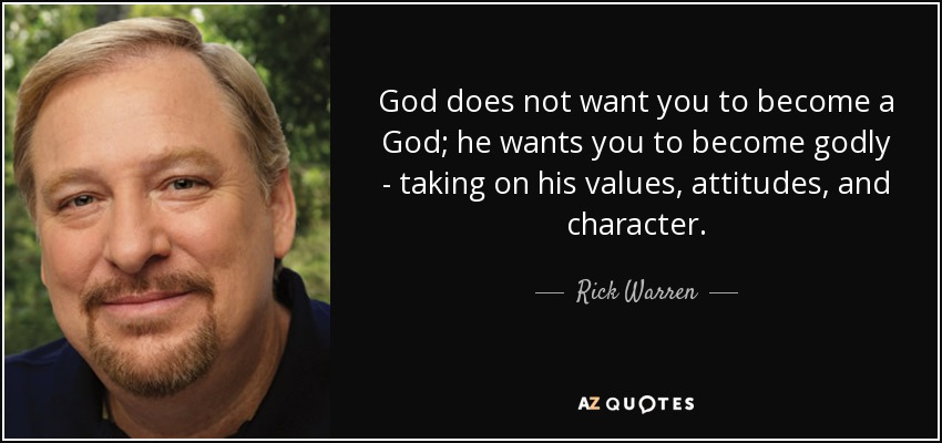 God does not want you to become a God; he wants you to become godly - taking on his values, attitudes, and character. - Rick Warren
