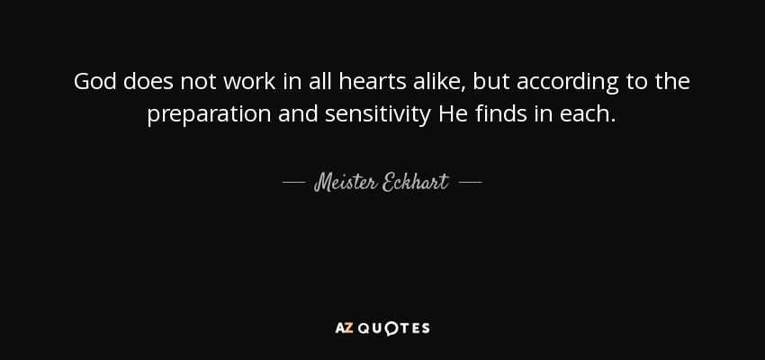 God does not work in all hearts alike, but according to the preparation and sensitivity He finds in each. - Meister Eckhart