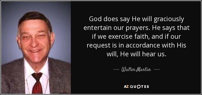 God does say He will graciously entertain our prayers. He says that if we exercise faith, and if our request is in accordance with His will, He will hear us. - Walter Martin