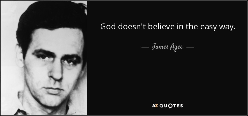 God doesn't believe in the easy way. - James Agee