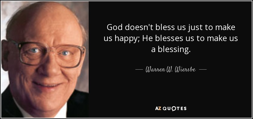 God doesn't bless us just to make us happy; He blesses us to make us a blessing. - Warren W. Wiersbe