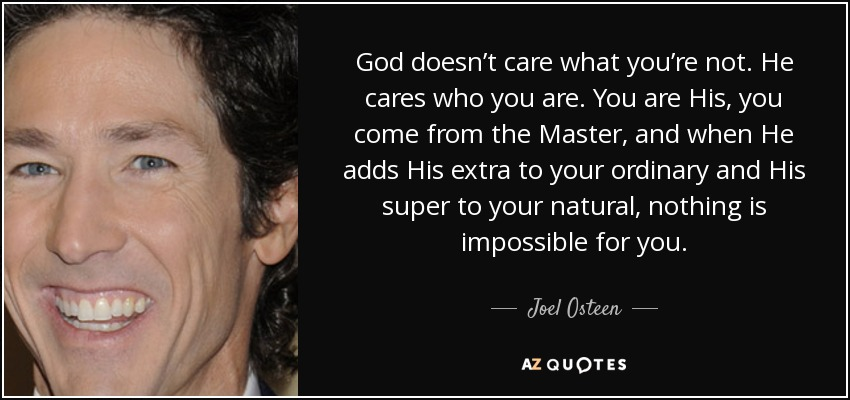 God doesn't care what you're not. He cares who you are. You are His, you come from the Master, and when He adds His extra to your ordinary and His super to your natural, nothing is impossible for you. - Joel Osteen