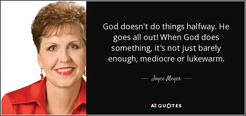God doesn't do things halfway. He goes all out! When God does something, it's not just barely enough, mediocre or lukewarm. - Joyce Meyer