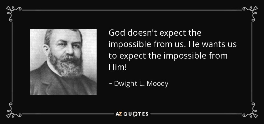 God doesn't expect the impossible from us. He wants us to expect the impossible from Him! - Dwight L. Moody