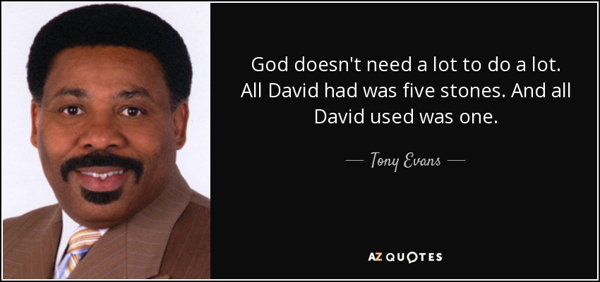 God doesn't need a lot to do a lot. All David had was five stones. And all David used was one. - Tony Evans