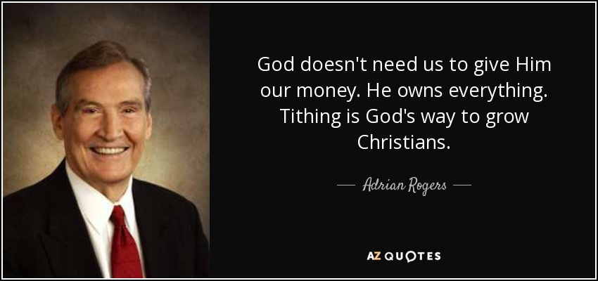 God doesn't need us to give Him our money. He owns everything. Tithing is God's way to grow Christians. - Adrian Rogers