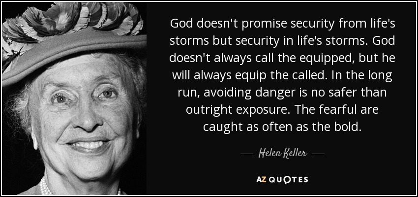 God doesn't promise security from life's storms but security in life's storms. God doesn't always call the equipped, but he will always equip the called. In the long run, avoiding danger is no safer than outright exposure. The fearful are caught as often as the bold. - Helen Keller