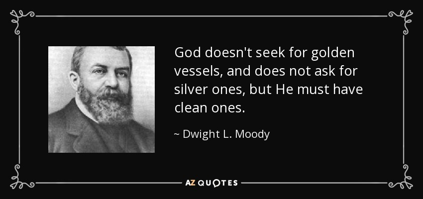 God doesn't seek for golden vessels, and does not ask for silver ones, but He must have clean ones. - Dwight L. Moody