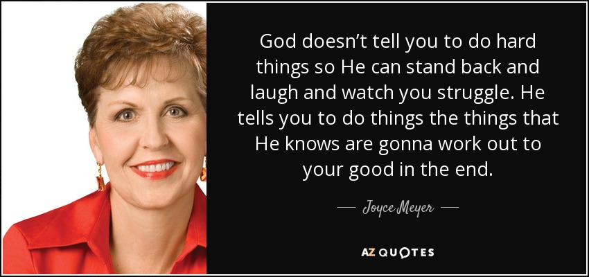 God doesn't tell you to do hard things so He can stand back and laugh and watch you struggle. He tells you to do things the things that He knows are gonna work out to your good in the end. - Joyce Meyer