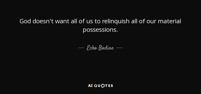 God doesn't want all of us to relinquish all of our material possessions. - Echo Bodine