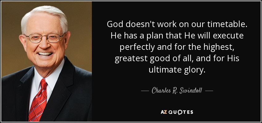 God doesn't work on our timetable. He has a plan that He will execute perfectly and for the highest, greatest good of all, and for His ultimate glory. - Charles R. Swindoll