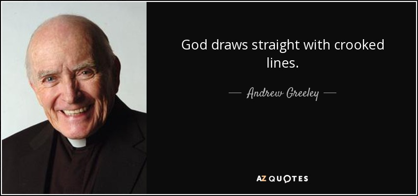 God draws straight with crooked lines. - Andrew Greeley