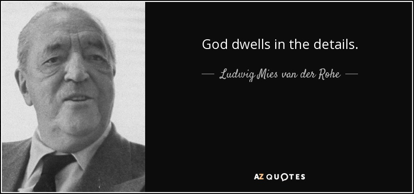 God dwells in the details. - Ludwig Mies van der Rohe