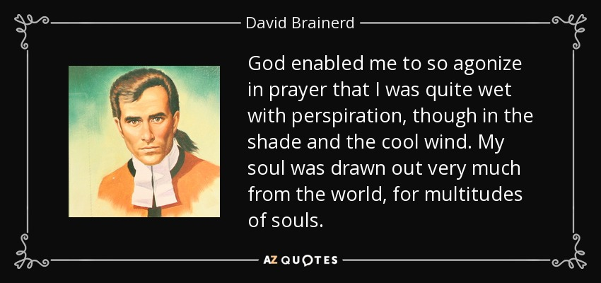 God enabled me to so agonize in prayer that I was quite wet with perspiration, though in the shade and the cool wind. My soul was drawn out very much from the world, for multitudes of souls. - David Brainerd