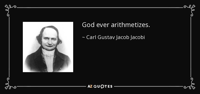 God ever arithmetizes. - Carl Gustav Jacob Jacobi