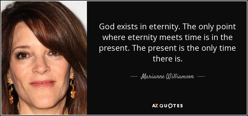 God exists in eternity. The only point where eternity meets time is in the present. The present is the only time there is. - Marianne Williamson