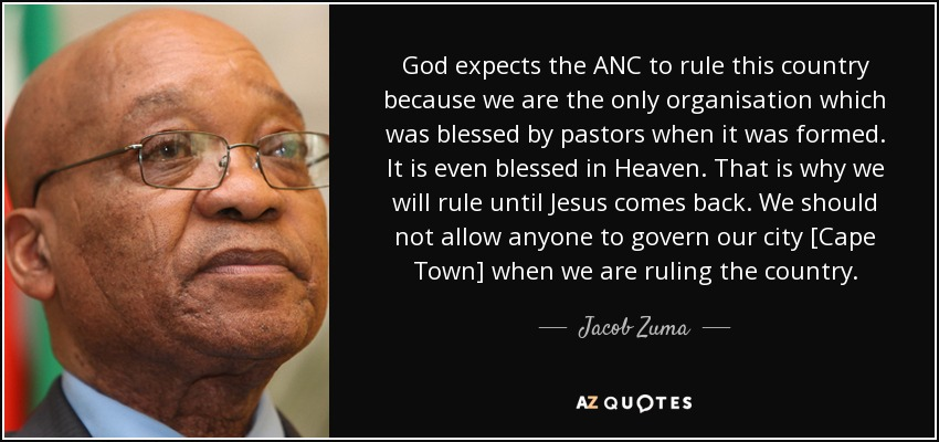 God expects the ANC to rule this country because we are the only organisation which was blessed by pastors when it was formed. It is even blessed in Heaven. That is why we will rule until Jesus comes back. We should not allow anyone to govern our city [Cape Town] when we are ruling the country. - Jacob Zuma
