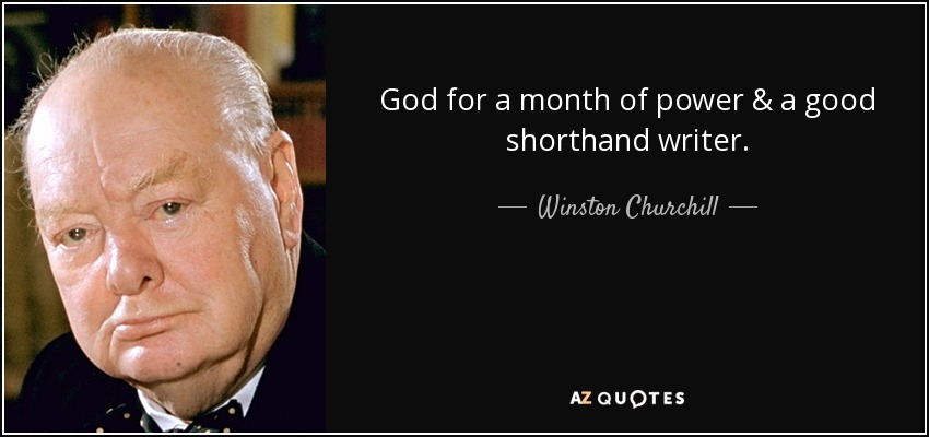 God for a month of power & a good shorthand writer. - Winston Churchill