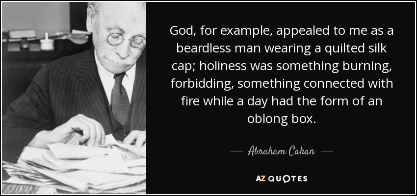 God, for example, appealed to me as a beardless man wearing a quilted silk cap; holiness was something burning, forbidding, something connected with fire while a day had the form of an oblong box. - Abraham Cahan