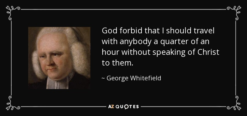 God forbid that I should travel with anybody a quarter of an hour without speaking of Christ to them. - George Whitefield