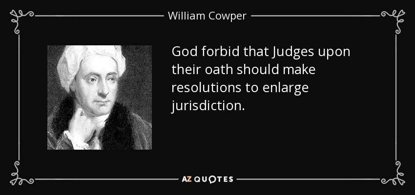 God forbid that Judges upon their oath should make resolutions to enlarge jurisdiction. - William Cowper