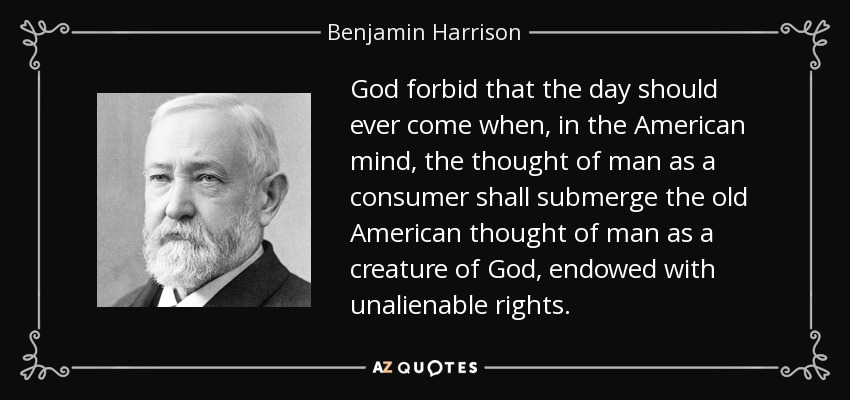 God forbid that the day should ever come when, in the American mind, the thought of man as a consumer shall submerge the old American thought of man as a creature of God, endowed with unalienable rights. - Benjamin Harrison