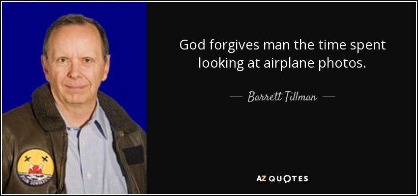 God forgives man the time spent looking at airplane photos. - Barrett Tillman